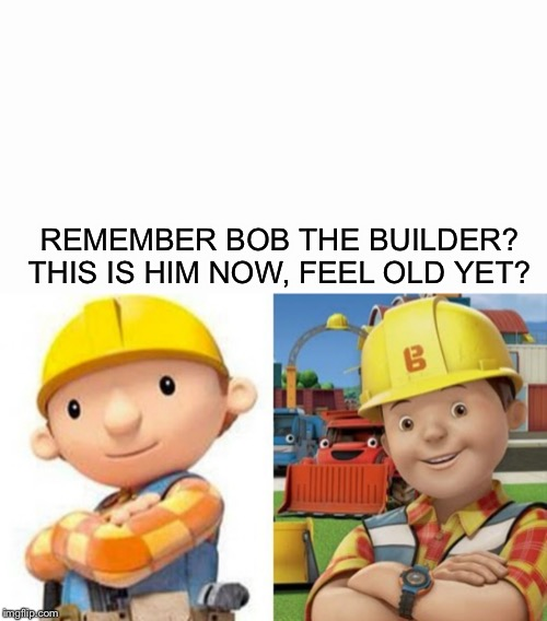Bob the Builder | REMEMBER BOB THE BUILDER? THIS IS HIM NOW, FEEL OLD YET? | image tagged in remember,memes,bob the builder | made w/ Imgflip meme maker