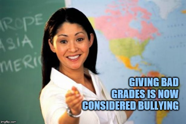 Unhelpful High School Teacher Meme | GIVING BAD GRADES IS NOW CONSIDERED BULLYING | image tagged in memes,unhelpful high school teacher | made w/ Imgflip meme maker