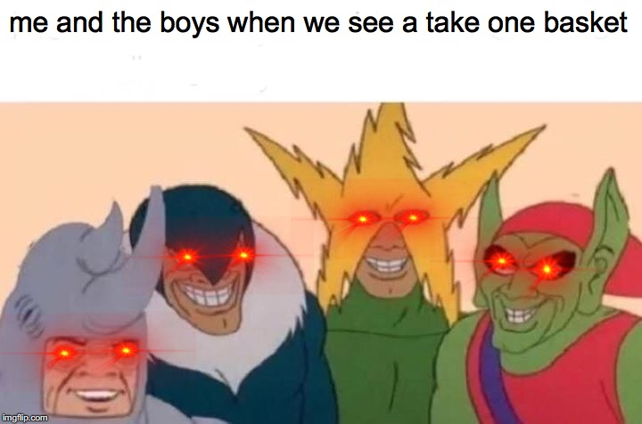 Me And The Boys Meme | me and the boys when we see a take one basket | image tagged in memes,me and the boys | made w/ Imgflip meme maker