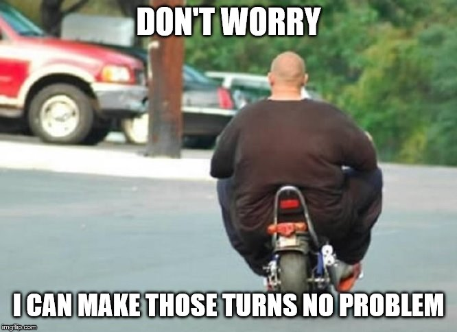 Fat Biker | DON'T WORRY I CAN MAKE THOSE TURNS NO PROBLEM | image tagged in fat biker | made w/ Imgflip meme maker