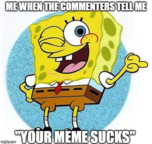 "Just. Shut. Up!!! |  ME WHEN THE COMMENTERS TELL ME; ""YOUR MEME SUCKS"" 
