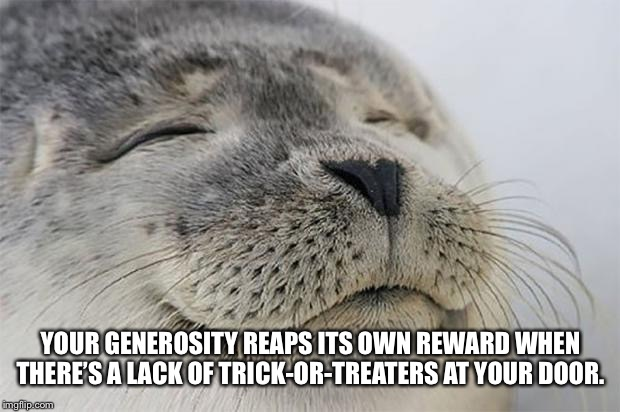 Satisfied Seal |  YOUR GENEROSITY REAPS ITS OWN REWARD WHEN THERE'S A LACK OF TRICK-OR-TREATERS AT YOUR DOOR. | image tagged in memes,satisfied seal | made w/ Imgflip meme maker