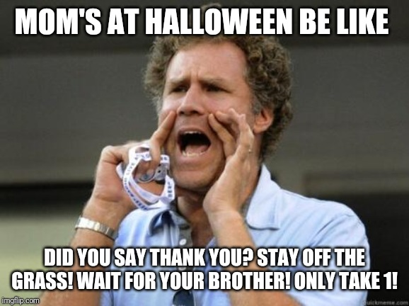 Yelling |  MOM'S AT HALLOWEEN BE LIKE; DID YOU SAY THANK YOU? STAY OFF THE GRASS! WAIT FOR YOUR BROTHER! ONLY TAKE 1! | image tagged in yelling | made w/ Imgflip meme maker