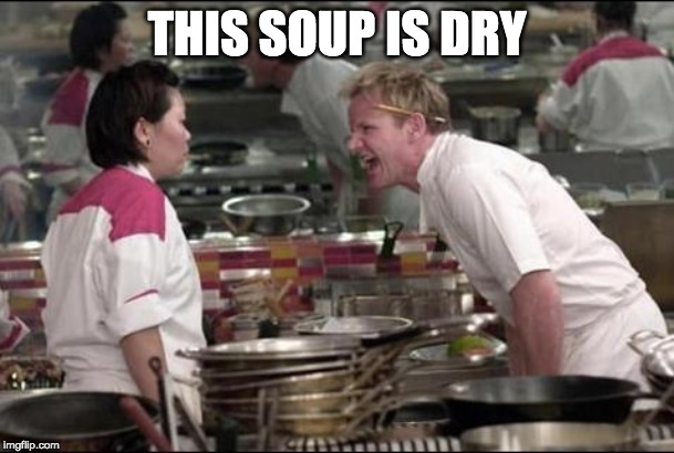 Angry Chef Gordon Ramsay Meme | THIS SOUP IS DRY | image tagged in memes,angry chef gordon ramsay | made w/ Imgflip meme maker