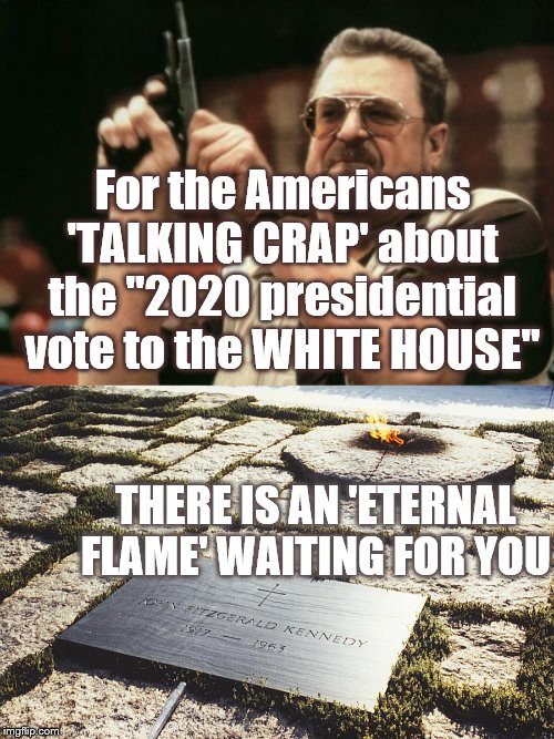 "Eternal | For the Americans 'TALKING CRAP' about the ""2020 presidential vote to the WHITE HOUSE"" THERE IS AN 'ETERNAL FLAME' WAITING FOR YOU 