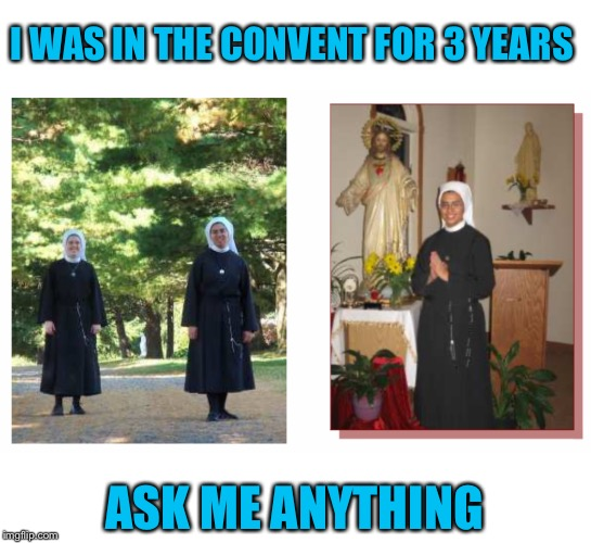 Best years of my life. But God had other plans. Ever wonder what His plan for your life is? | I WAS IN THE CONVENT FOR 3 YEARS ASK ME ANYTHING | image tagged in nun,catholic,once upon a time | made w/ Imgflip meme maker