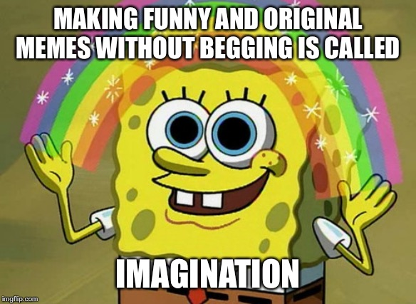 Imagination Spongebob Meme | MAKING FUNNY AND ORIGINAL MEMES WITHOUT BEGGING IS CALLED IMAGINATION | image tagged in memes,imagination spongebob | made w/ Imgflip meme maker