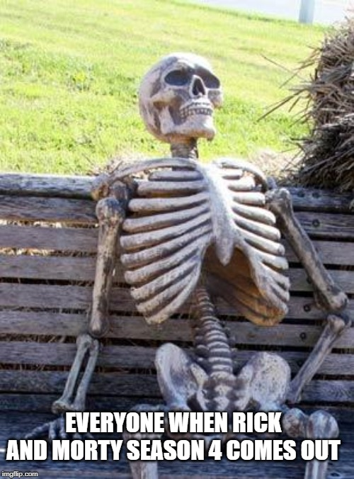 Waiting Skeleton Meme | EVERYONE WHEN RICK AND MORTY SEASON 4 COMES OUT | image tagged in memes,waiting skeleton | made w/ Imgflip meme maker