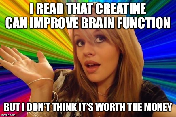 Dumb Blonde | I READ THAT CREATINE CAN IMPROVE BRAIN FUNCTION BUT I DON'T THINK IT'S WORTH THE MONEY | image tagged in memes,dumb blonde | made w/ Imgflip meme maker
