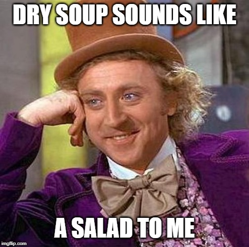 Creepy Condescending Wonka Meme | DRY SOUP SOUNDS LIKE A SALAD TO ME | image tagged in memes,creepy condescending wonka | made w/ Imgflip meme maker