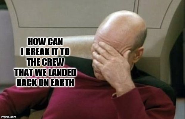 when you really want to get away |  HOW CAN I BREAK IT TO THE CREW THAT WE LANDED BACK ON EARTH | image tagged in memes,captain picard facepalm,funny memes | made w/ Imgflip meme maker