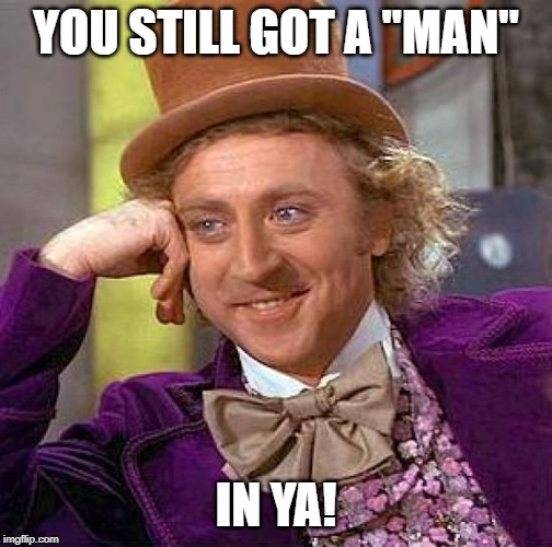 "Creepy Condescending Wonka Meme | YOU STILL GOT A ""MAN"" IN YA! 