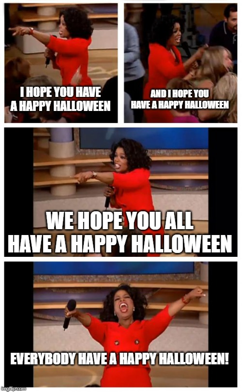 Oprah You Get A Car Everybody Gets A Car | I HOPE YOU HAVE A HAPPY HALLOWEEN AND I HOPE YOU HAVE A HAPPY HALLOWEEN WE HOPE YOU ALL HAVE A HAPPY HALLOWEEN EVERYBODY HAVE A HAPPY HALLOW | image tagged in memes,oprah you get a car everybody gets a car | made w/ Imgflip meme maker