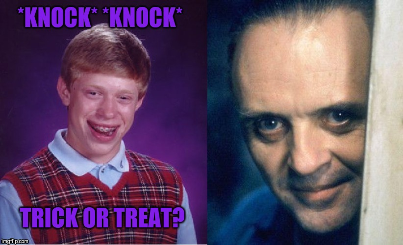 Happy Halloween everyone (◍•ᴗ•◍)❤ | *KNOCK* *KNOCK* TRICK OR TREAT? | image tagged in halloween,hannibal lecter,bad luck brian,brian meets hannibal | made w/ Imgflip meme maker