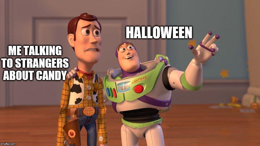 I ligit thought of this while talking to a stranger about candy | HALLOWEEN ME TALKING TO STRANGERS ABOUT CANDY | image tagged in x x everywhere,funny,memes,gifs,funny memes,halloween is coming | made w/ Imgflip meme maker