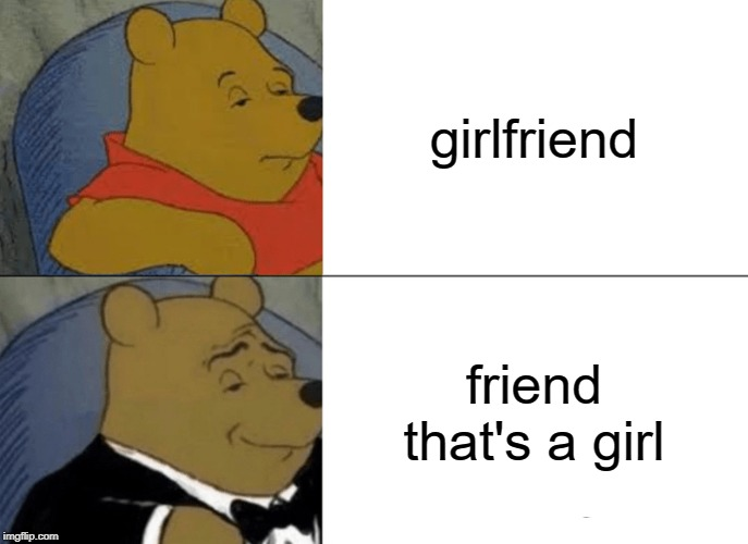 Tuxedo Winnie The Pooh Meme | girlfriend friend that's a girl | image tagged in memes,tuxedo winnie the pooh | made w/ Imgflip meme maker