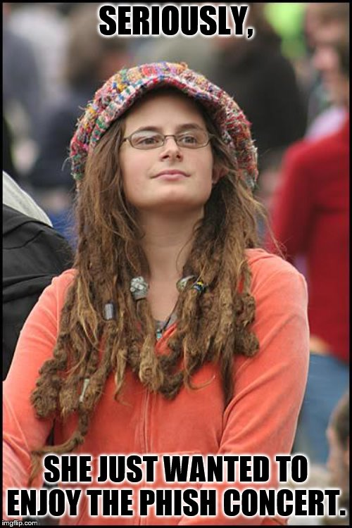 College Liberal | SERIOUSLY, SHE JUST WANTED TO ENJOY THE PHISH CONCERT. | image tagged in memes,college liberal | made w/ Imgflip meme maker