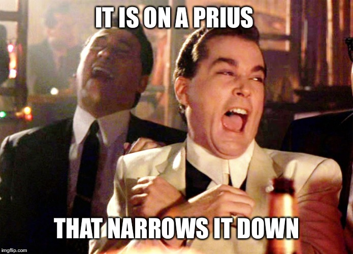 Good Fellas Hilarious Meme | IT IS ON A PRIUS THAT NARROWS IT DOWN | image tagged in memes,good fellas hilarious | made w/ Imgflip meme maker