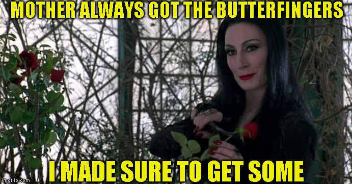 Addams Family | MOTHER ALWAYS GOT THE BUTTERFINGERS I MADE SURE TO GET SOME | image tagged in addams family | made w/ Imgflip meme maker