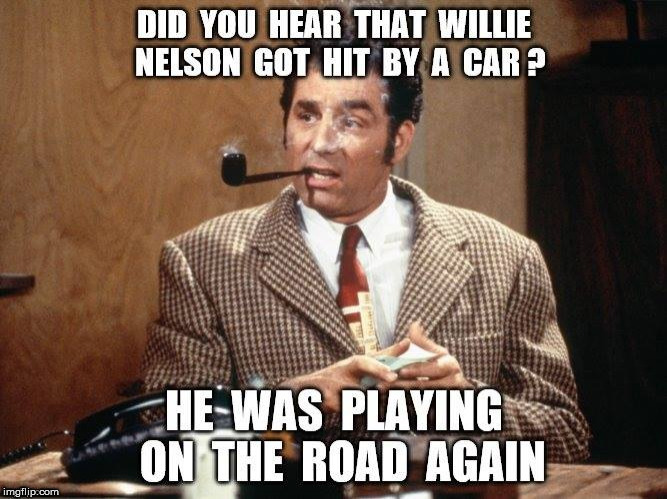 On the road again | image tagged in funny,memes,kramer,willie nelson | made w/ Imgflip meme maker