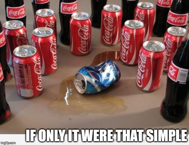 coke beats pepsi | IF ONLY IT WERE THAT SIMPLE | image tagged in coke beats pepsi | made w/ Imgflip meme maker