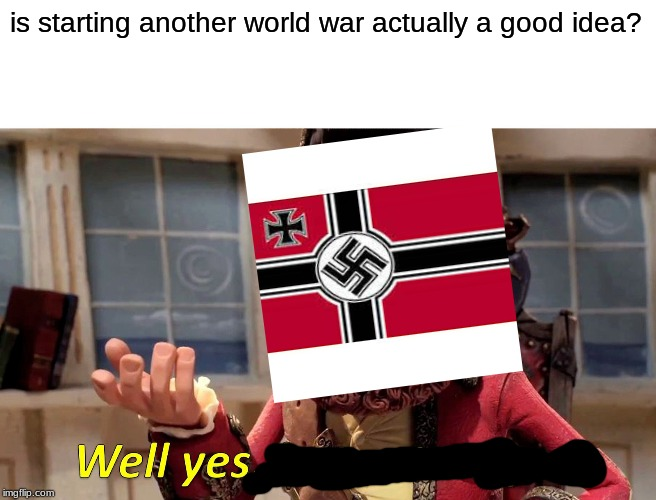 Germany 21 years after WW1 |  is starting another world war actually a good idea? | image tagged in memes,well yes but actually no,ww2,ww1,funny,germany | made w/ Imgflip meme maker