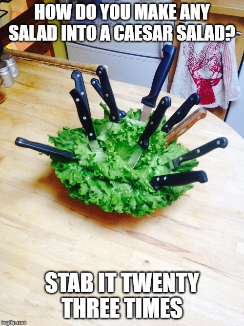 Et Tu? | HOW DO YOU MAKE ANY SALAD INTO A CAESAR SALAD? STAB IT TWENTY THREE TIMES | image tagged in caesar salad | made w/ Imgflip meme maker