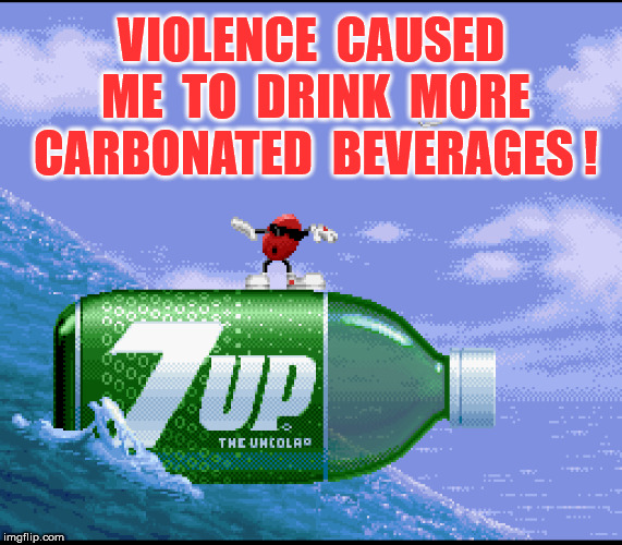 VIOLENCE  CAUSED  ME  TO  DRINK  MORE  CARBONATED  BEVERAGES ! | made w/ Imgflip meme maker