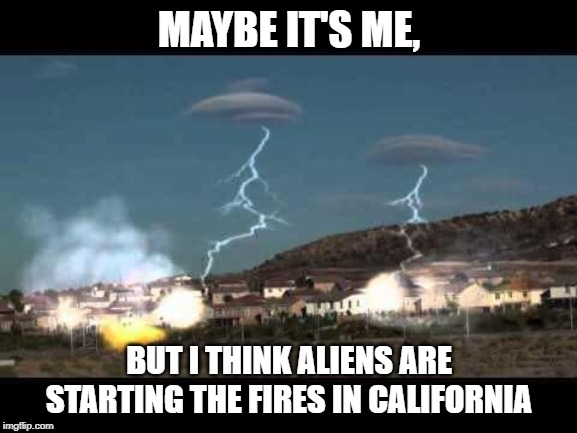 UFO's hiding in those clouds. | MAYBE IT'S ME, BUT I THINK ALIENS ARE STARTING THE FIRES IN CALIFORNIA | image tagged in ufo,alien,california fires,funny,funny memes | made w/ Imgflip meme maker