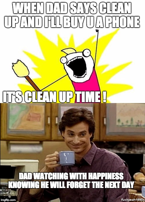 dad's plan |  WHEN DAD SAYS CLEAN UP AND I'LL BUY U A PHONE; IT'S CLEAN UP TIME ! DAD WATCHING WITH HAPPINESS KNOWING HE WILL FORGET THE NEXT DAY | image tagged in dad joke meme | made w/ Imgflip meme maker