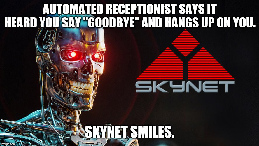 "AUTOMATED RECEPTIONIST SAYS IT HEARD YOU SAY ""GOODBYE"" AND HANGS UP ON YOU. SKYNET SMILES. 