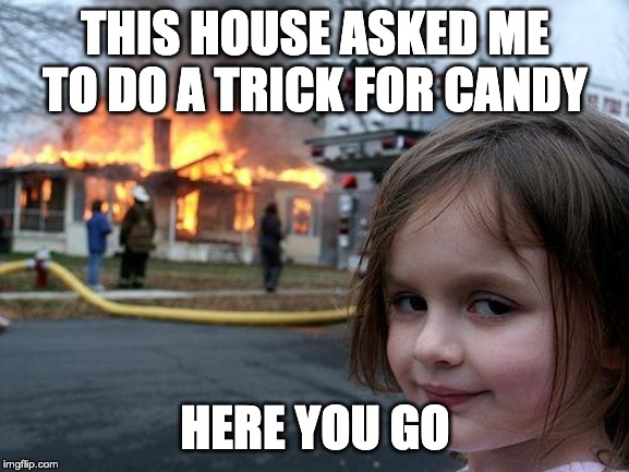 Disaster Girl Meme | THIS HOUSE ASKED ME TO DO A TRICK FOR CANDY HERE YOU GO | image tagged in memes,disaster girl | made w/ Imgflip meme maker