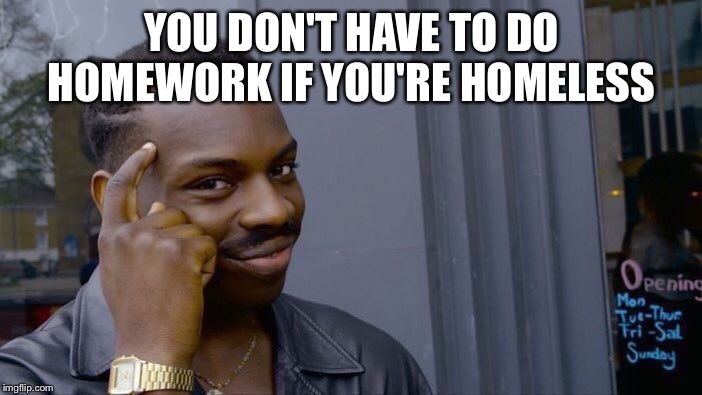 Roll Safe Think About It |  YOU DON'T HAVE TO DO HOMEWORK IF YOU'RE HOMELESS | image tagged in memes,roll safe think about it | made w/ Imgflip meme maker