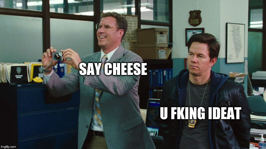 The Other Guys |  SAY CHEESE; U FKING IDEAT | image tagged in the other guys | made w/ Imgflip meme maker