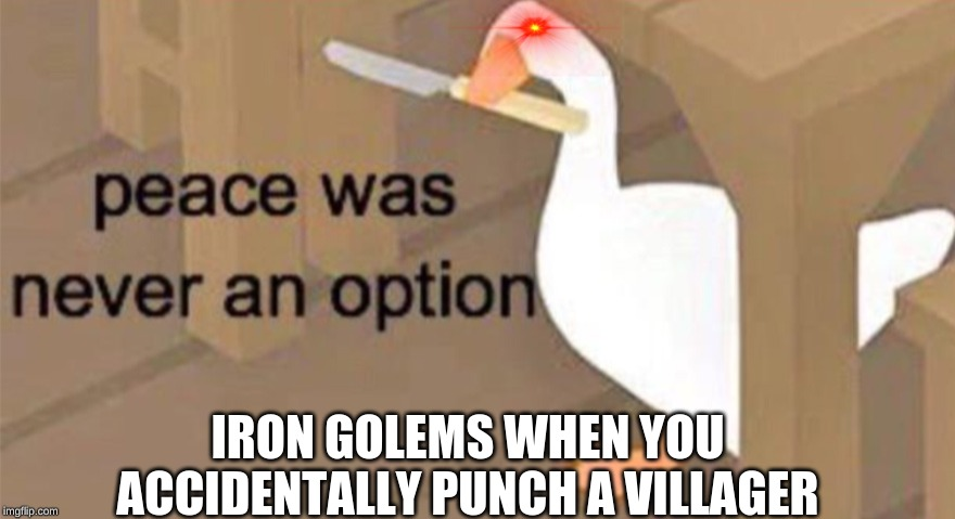 Untitled Goose Peace Was Never an Option | IRON GOLEMS WHEN YOU ACCIDENTALLY PUNCH A VILLAGER | image tagged in untitled goose peace was never an option | made w/ Imgflip meme maker