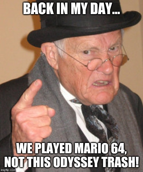 Back in my day we played | BACK IN MY DAY... WE PLAYED MARIO 64, NOT THIS ODYSSEY TRASH! | image tagged in memes,back in my day,mario,nintendo 64,super mario odyssey | made w/ Imgflip meme maker
