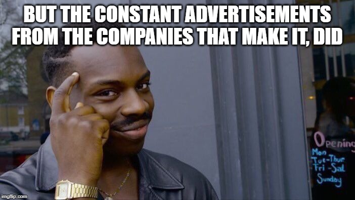 Roll Safe Think About It Meme | BUT THE CONSTANT ADVERTISEMENTS FROM THE COMPANIES THAT MAKE IT, DID | image tagged in memes,roll safe think about it | made w/ Imgflip meme maker