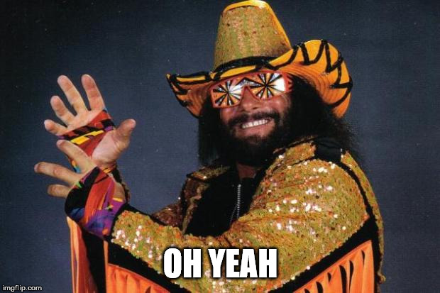 Macho Man Randy Savage | OH YEAH | image tagged in macho man randy savage | made w/ Imgflip meme maker