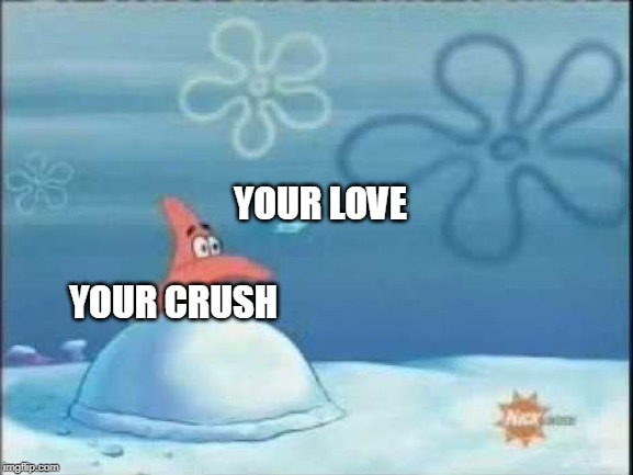Your crush and your love |  YOUR LOVE; YOUR CRUSH | image tagged in snowball patrick,memes,funny memes,meme,funny meme,dank memes | made w/ Imgflip meme maker