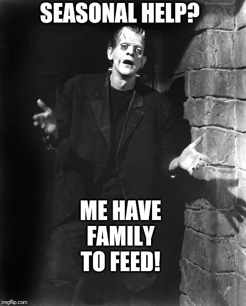 A sad & hopeless moment of revelation has led Franklin to exhaust his welcome in an unpleasant, obsequious display of groveling. | SEASONAL HELP? ME HAVE FAMILY TO FEED! | image tagged in frankenstein,halloween,november,unemployed | made w/ Imgflip meme maker
