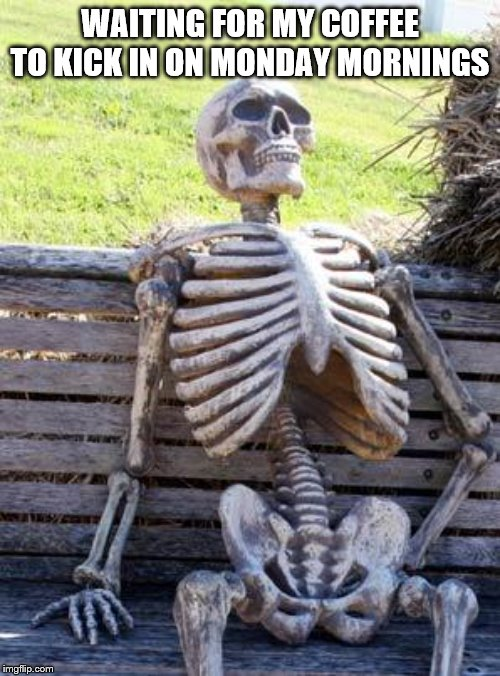 Waiting Skeleton Meme | WAITING FOR MY COFFEE TO KICK IN ON MONDAY MORNINGS | image tagged in memes,waiting skeleton | made w/ Imgflip meme maker