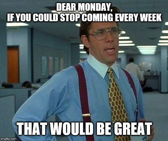 That Would Be Great Meme | DEAR MONDAY, IF YOU COULD STOP COMING EVERY WEEK THAT WOULD BE GREAT | image tagged in memes,that would be great | made w/ Imgflip meme maker