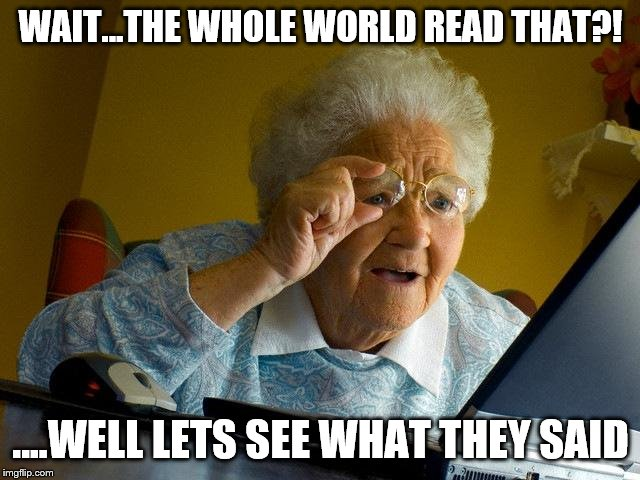 Grandma Finds The Internet Meme | WAIT...THE WHOLE WORLD READ THAT?! ....WELL LETS SEE WHAT THEY SAID | image tagged in memes,grandma finds the internet | made w/ Imgflip meme maker