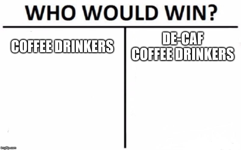 Who Would Win? Meme | COFFEE DRINKERS DE-CAF COFFEE DRINKERS | image tagged in memes,who would win | made w/ Imgflip meme maker