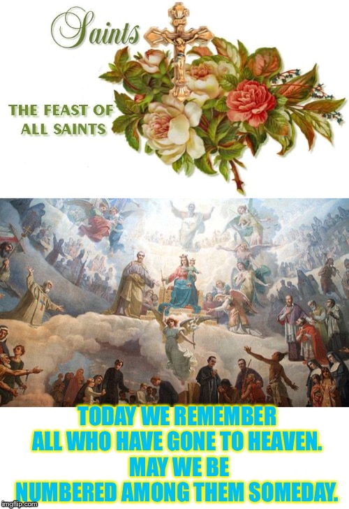 Who is your favorite saint? | TODAY WE REMEMBER ALL WHO HAVE GONE TO HEAVEN. MAY WE BE NUMBERED AMONG THEM SOMEDAY. | image tagged in catholic,saints,heaven | made w/ Imgflip meme maker