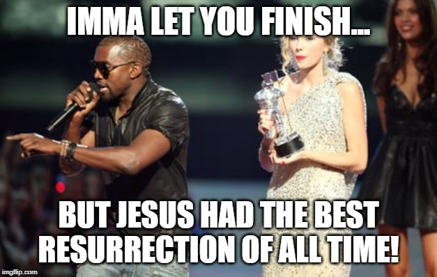 Interupting Kanye |  IMMA LET YOU FINISH... BUT JESUS HAD THE BEST RESURRECTION OF ALL TIME! | image tagged in memes,interupting kanye | made w/ Imgflip meme maker
