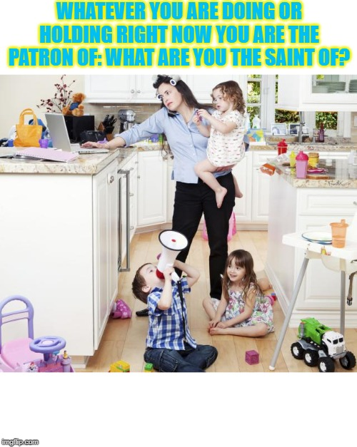 busy mom | WHATEVER YOU ARE DOING OR HOLDING RIGHT NOW YOU ARE THE PATRON OF: WHAT ARE YOU THE SAINT OF? | image tagged in busy mom | made w/ Imgflip meme maker