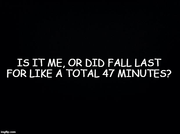 Black background | IS IT ME, OR DID FALL LAST FOR LIKE A TOTAL 47 MINUTES? | image tagged in black background | made w/ Imgflip meme maker