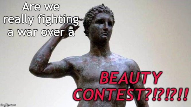 greek | Are we really fighting a war over a BEAUTY CONTEST?!?!?!! | image tagged in greek | made w/ Imgflip meme maker