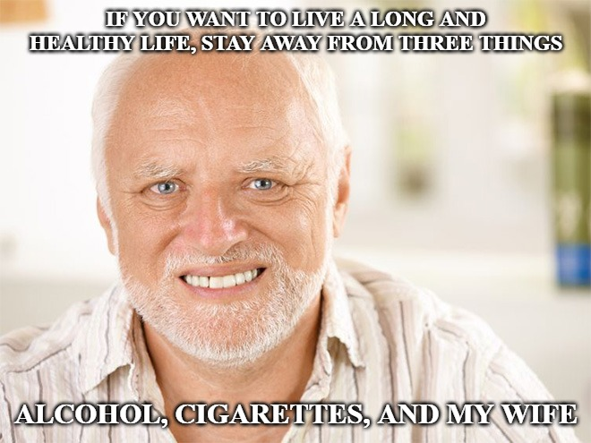 Awkward smiling old man | IF YOU WANT TO LIVE A LONG AND HEALTHY LIFE, STAY AWAY FROM THREE THINGS ALCOHOL, CIGARETTES, AND MY WIFE | image tagged in awkward smiling old man | made w/ Imgflip meme maker